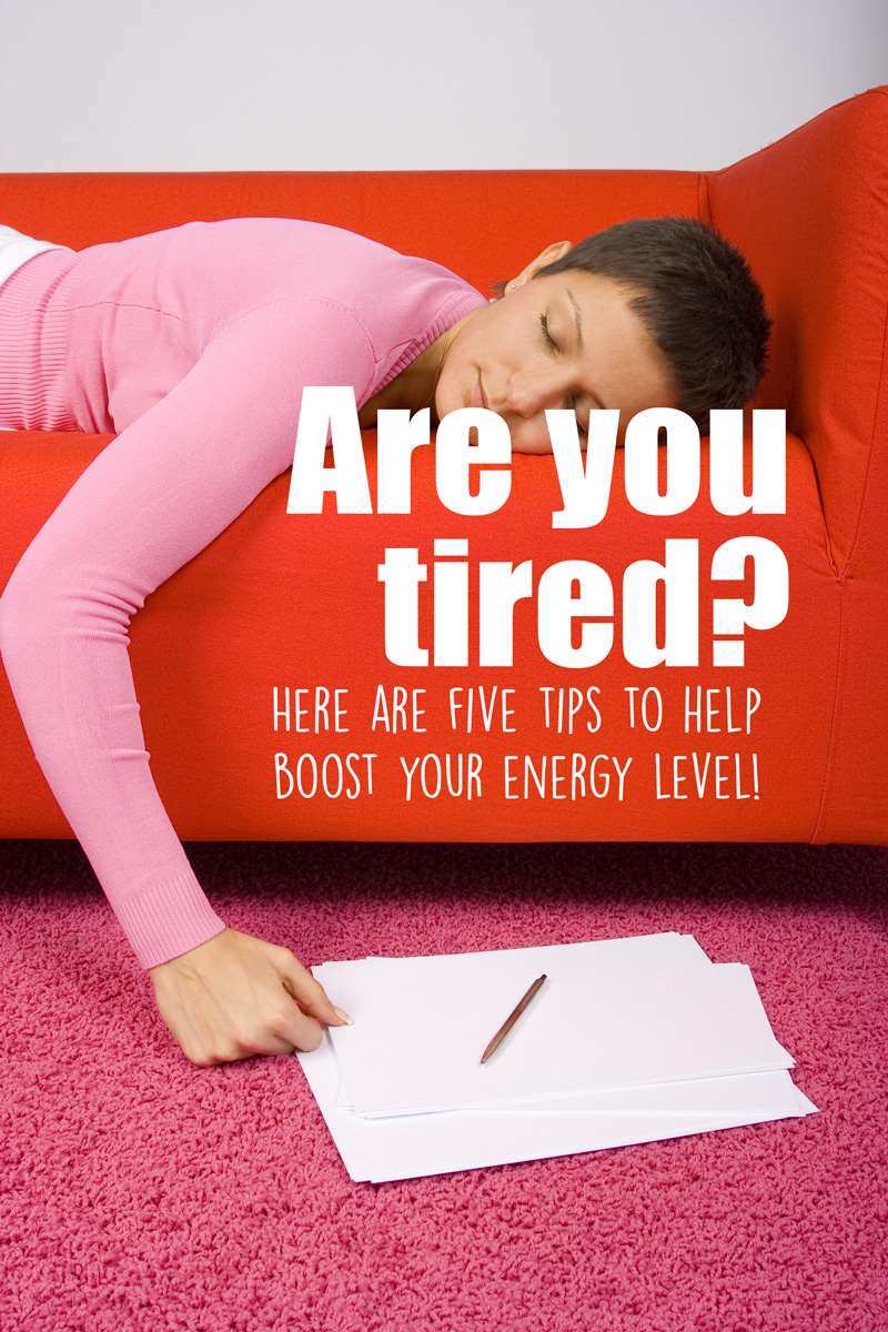 Are you tired?  Here are 5 ways to boost your energy level so you can feel refreshed and ready to go!