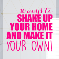 10 Ways to Shake Up Your Home and Make It Your Own!