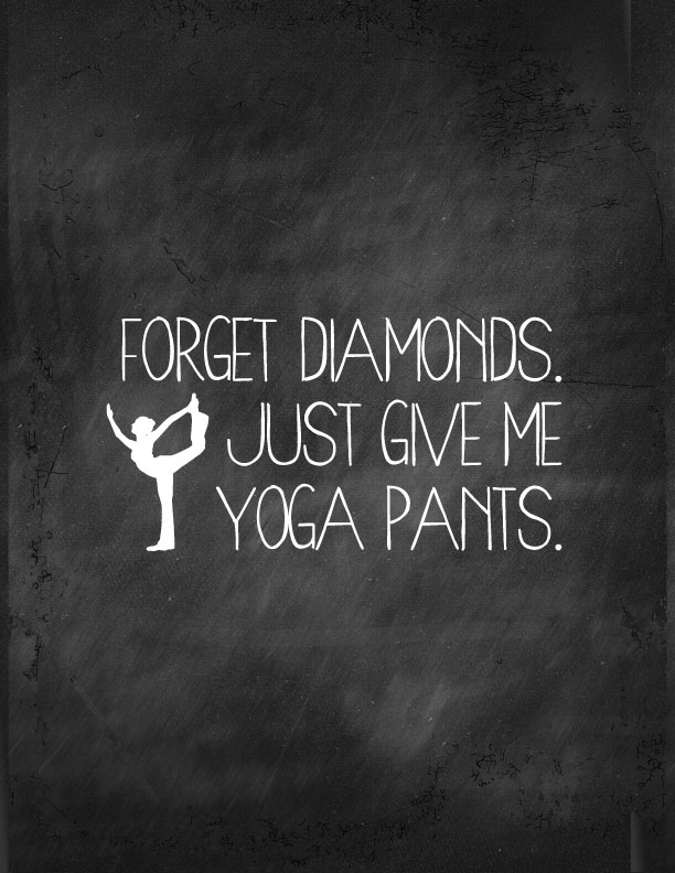 """They"" say Diamonds are a girl's best friend, but my bff? Totally my yoga pants! Forget Diamonds, Just Give Me Yoga Pants 