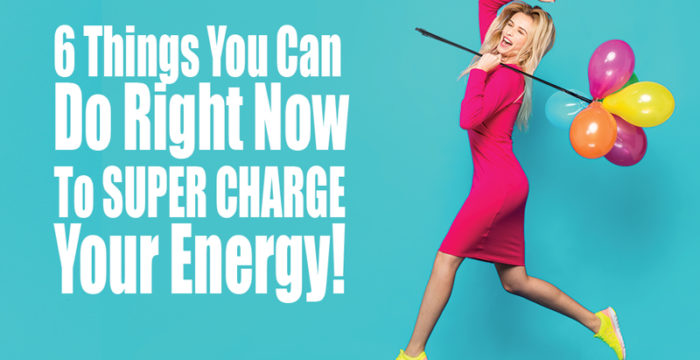 6 Things You Can Do Right Now to Super Charge Your Energy!
