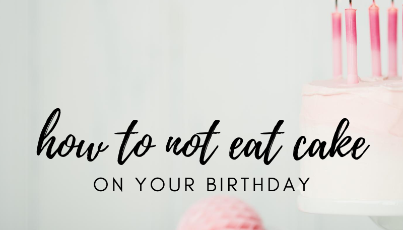 how to not eat cake on your birthday