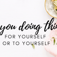 #20: Are you doing things FOR yourself of TO yourself?